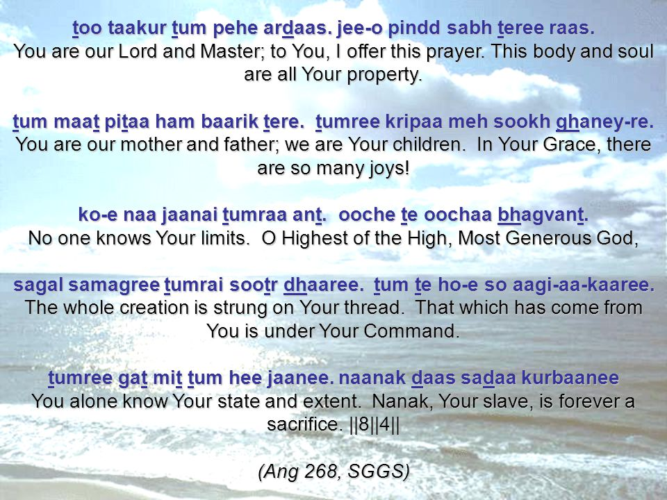 too taakur tum pehe ardaas. jee-o pindd sabh teree raas. You are our Lord and Master; to You, I offer this prayer. This body and soul are all Your pro