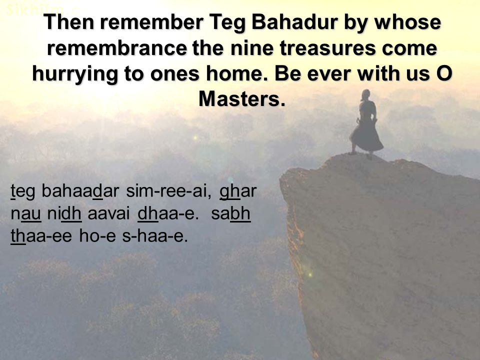 Then remember Teg Bahadur by whose remembrance the nine treasures come hurrying to ones home. Be ever with us O Masters. teg bahaadar sim-ree-ai, ghar