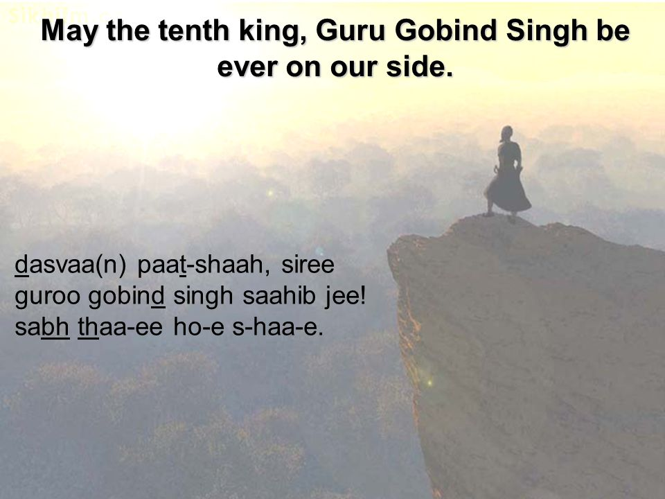 May the tenth king, Guru Gobind Singh be ever on our side. dasvaa(n) paat-shaah, siree guroo gobind singh saahib jee! sabh thaa-ee ho-e s-haa-e.