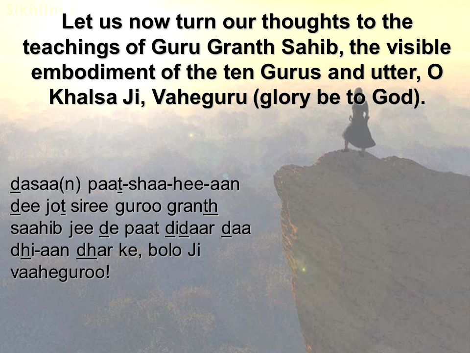 dasaa(n) paat-shaa-hee-aan dee jot siree guroo granth saahib jee de paat didaar daa dhi-aan dhar ke, bolo Ji vaaheguroo! Let us now turn our thoughts