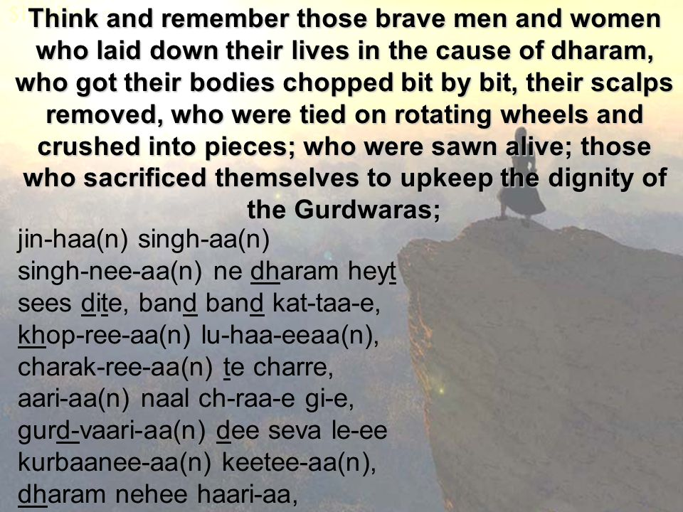 Think and remember those brave men and women who laid down their lives in the cause of dharam, who got their bodies chopped bit by bit, their scalps removed, who were tied on rotating wheels and crushed into pieces; who were sawn alive; those who sacrificed themselves to upkeep the dignity of the Gurdwaras; jin-haa(n) singh-aa(n) singh-nee-aa(n) ne dharam heyt sees dite, band band kat-taa-e, khop-ree-aa(n) lu-haa-eeaa(n), charak-ree-aa(n) te charre, aari-aa(n) naal ch-raa-e gi-e, gurd-vaari-aa(n) dee seva le-ee kurbaanee-aa(n) keetee-aa(n), dharam nehee haari-aa,