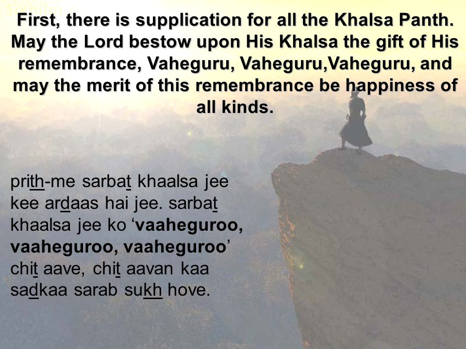 First, there is supplication for all the Khalsa Panth. May the Lord bestow upon His Khalsa the gift of His remembrance, Vaheguru, Vaheguru,Vaheguru, a