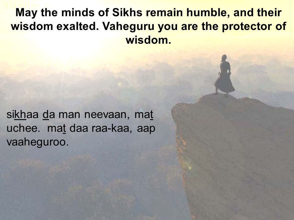 May the minds of Sikhs remain humble, and their wisdom exalted. Vaheguru you are the protector of wisdom. sikhaa da man neevaan, mat uchee. mat daa ra