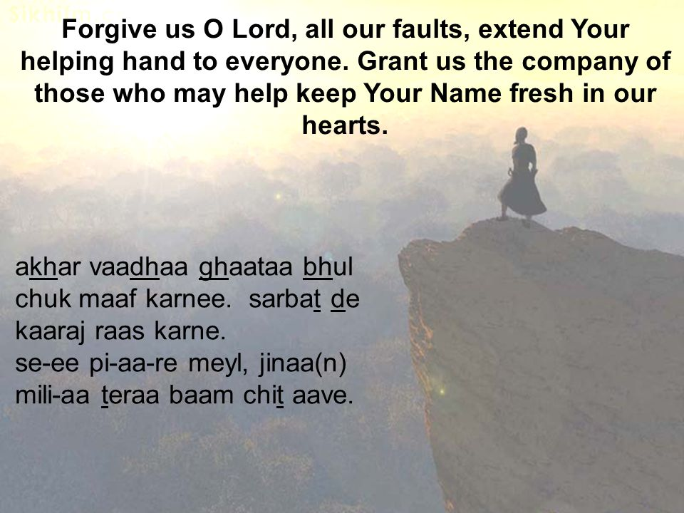 Forgive us O Lord, all our faults, extend Your helping hand to everyone. Grant us the company of those who may help keep Your Name fresh in our hearts