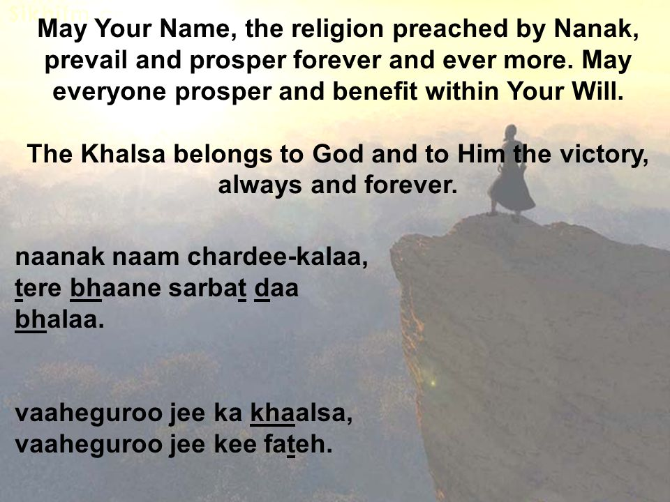 May Your Name, the religion preached by Nanak, prevail and prosper forever and ever more.