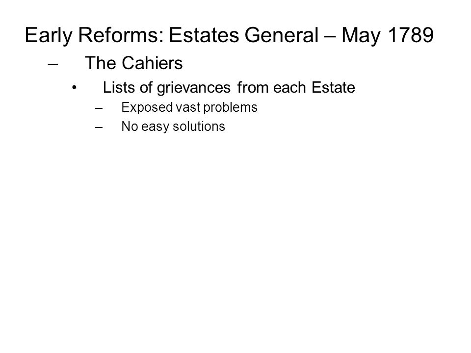 Early Reforms: Estates General – May 1789 –The Cahiers Lists of grievances from each Estate –Exposed vast problems –No easy solutions