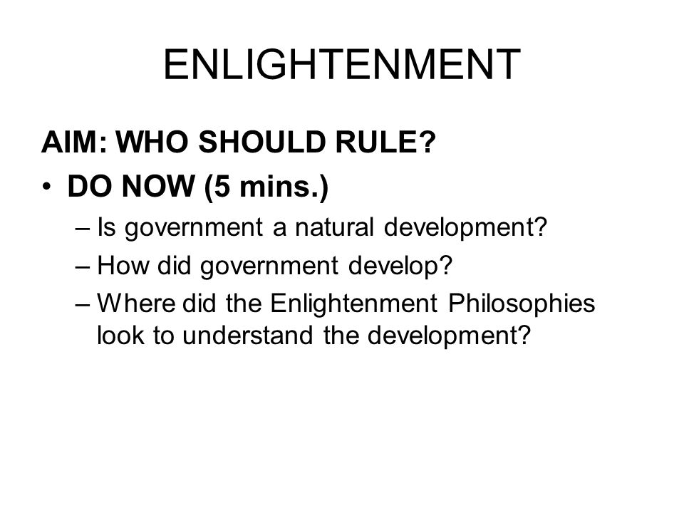 ENLIGHTENMENT AIM: WHO SHOULD RULE. DO NOW (5 mins.) –Is government a natural development.