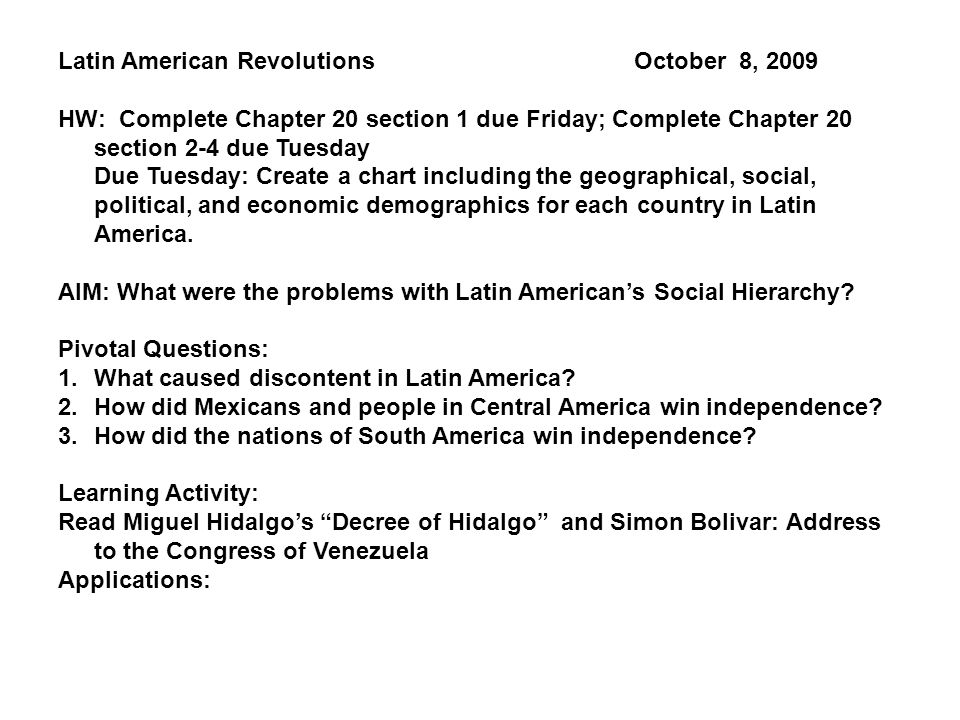 Latin American Revolutions October 8, 2009 HW: Complete Chapter 20 section 1 due Friday; Complete Chapter 20 section 2-4 due Tuesday Due Tuesday: Create a chart including the geographical, social, political, and economic demographics for each country in Latin America.