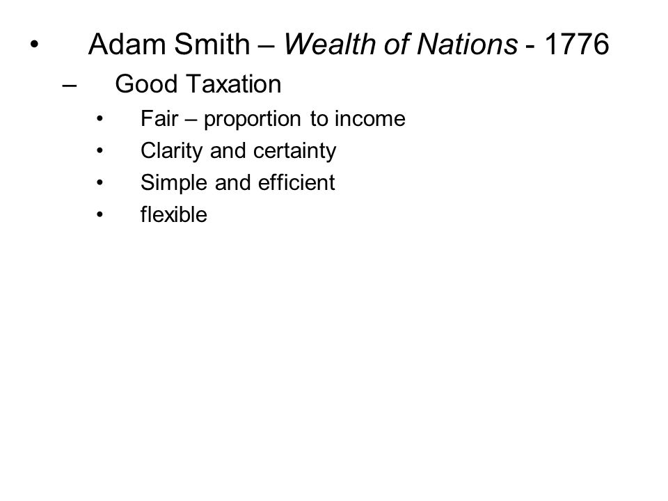 Adam Smith – Wealth of Nations - 1776 –Good Taxation Fair – proportion to income Clarity and certainty Simple and efficient flexible
