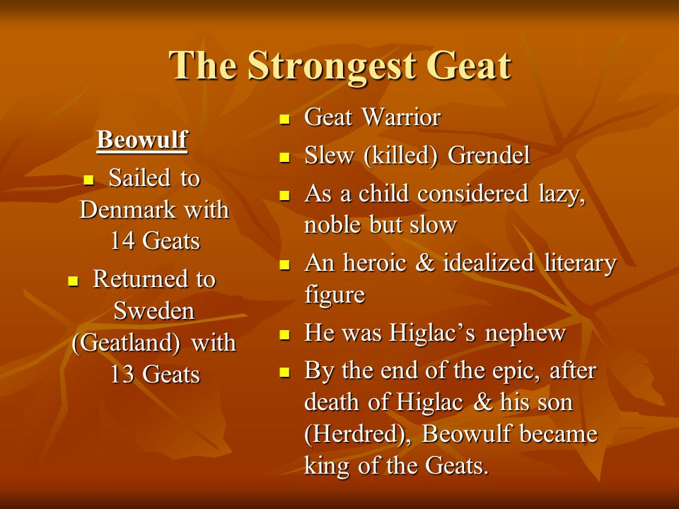 The Strongest Geat Beowulf Sailed to Denmark with 14 Geats Sailed to Denmark with 14 Geats Returned to Sweden (Geatland) with 13 Geats Returned to Sweden (Geatland) with 13 Geats Geat Warrior Geat Warrior Slew (killed) Grendel Slew (killed) Grendel As a child considered lazy, noble but slow As a child considered lazy, noble but slow An heroic & idealized literary figure An heroic & idealized literary figure He was Higlac's nephew He was Higlac's nephew By the end of the epic, after death of Higlac & his son (Herdred), Beowulf became king of the Geats.