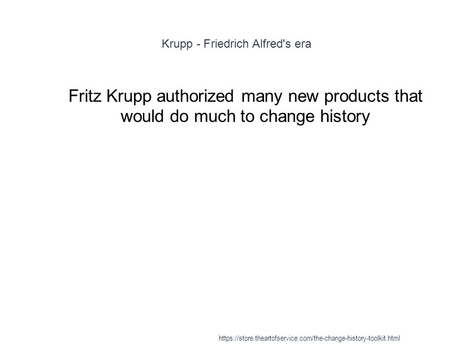 Krupp - Friedrich Alfred's era 1 Fritz Krupp authorized many new products that would do much to change history https://store.theartofservice.com/the-c