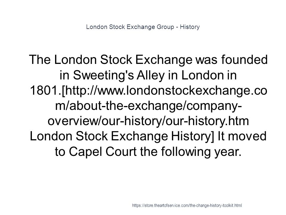 London Stock Exchange Group - History 1 The London Stock Exchange was founded in Sweeting's Alley in London in 1801.[http://www.londonstockexchange.co