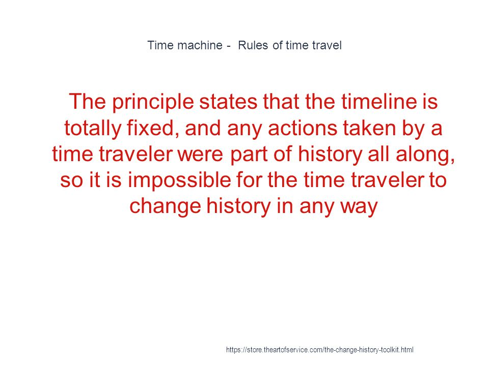 Time machine - Rules of time travel 1 The principle states that the timeline is totally fixed, and any actions taken by a time traveler were part of h