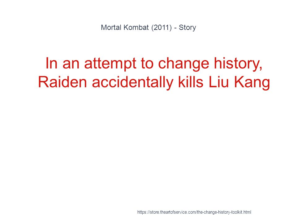 Mortal Kombat (2011) - Story 1 In an attempt to change history, Raiden accidentally kills Liu Kang https://store.theartofservice.com/the-change-histor