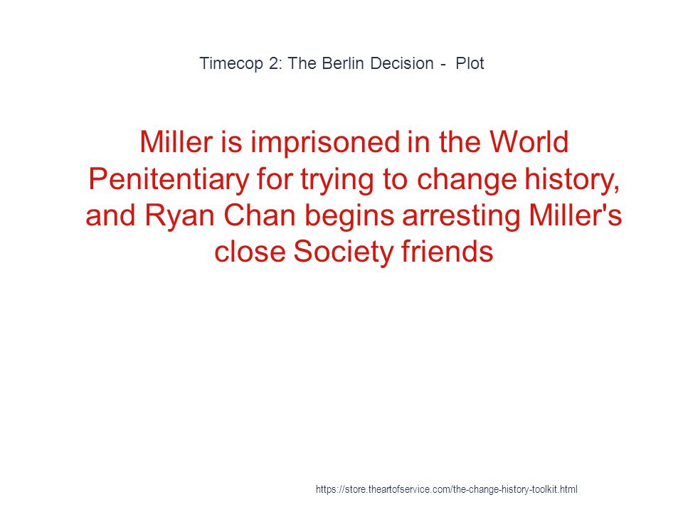 Timecop 2: The Berlin Decision - Plot 1 Miller could then change history with impunity since there wasn t anyone to stop him https://store.theartofservice.com/the-change-history-toolkit.html