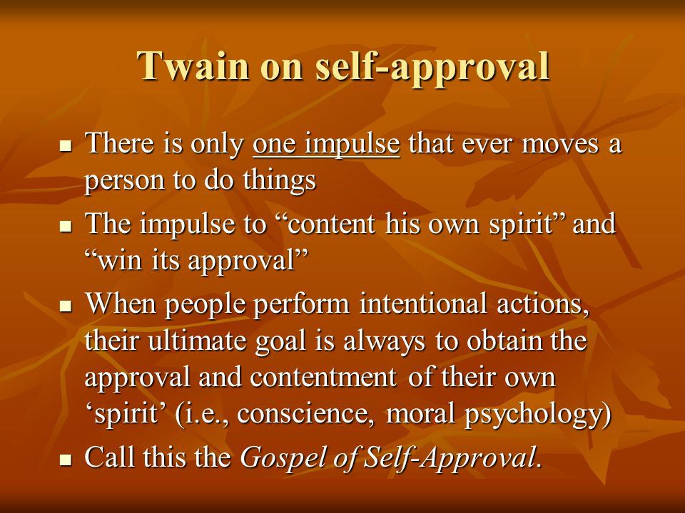 Twain on self-approval There is only one impulse that ever moves a person to do things There is only one impulse that ever moves a person to do things The impulse to content his own spirit and win its approval The impulse to content his own spirit and win its approval When people perform intentional actions, their ultimate goal is always to obtain the approval and contentment of their own 'spirit' (i.e., conscience, moral psychology) When people perform intentional actions, their ultimate goal is always to obtain the approval and contentment of their own 'spirit' (i.e., conscience, moral psychology) Call this the Gospel of Self-Approval.