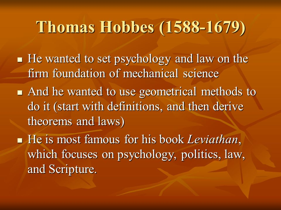 Thomas Hobbes (1588-1679) He wanted to set psychology and law on the firm foundation of mechanical science He wanted to set psychology and law on the firm foundation of mechanical science And he wanted to use geometrical methods to do it (start with definitions, and then derive theorems and laws) And he wanted to use geometrical methods to do it (start with definitions, and then derive theorems and laws) He is most famous for his book Leviathan, which focuses on psychology, politics, law, and Scripture.