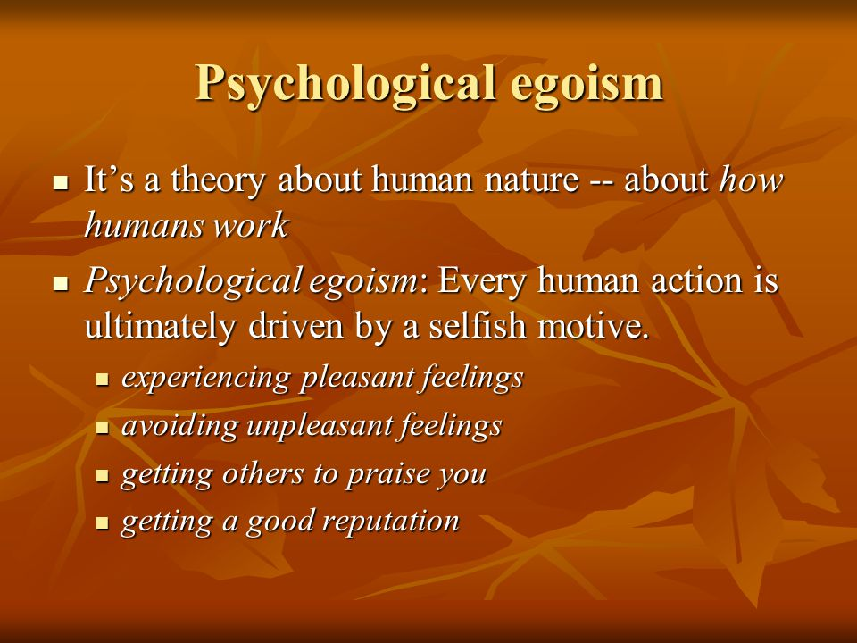 Psychological egoism It's a theory about human nature -- about how humans work It's a theory about human nature -- about how humans work Psychological egoism: Every human action is ultimately driven by a selfish motive.