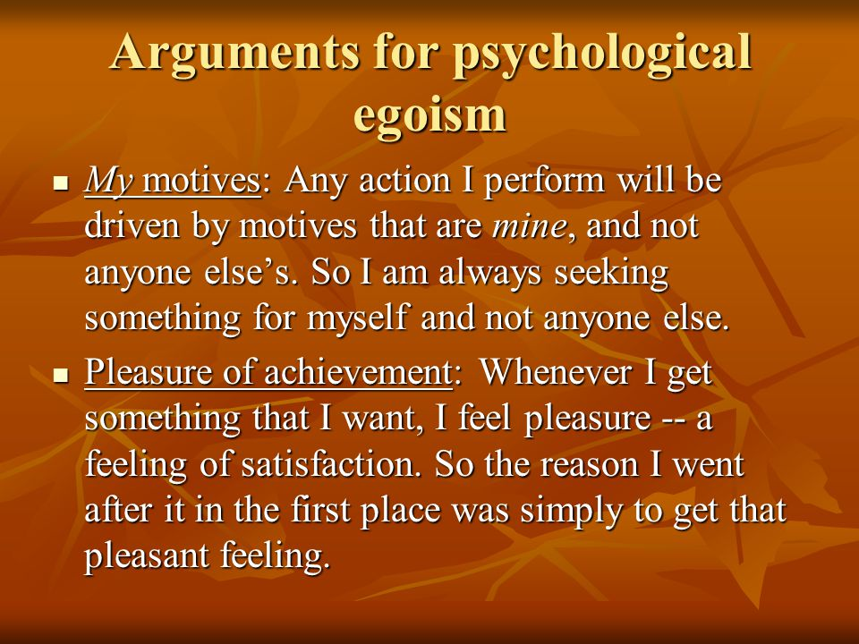Arguments for psychological egoism My motives: Any action I perform will be driven by motives that are mine, and not anyone else's.