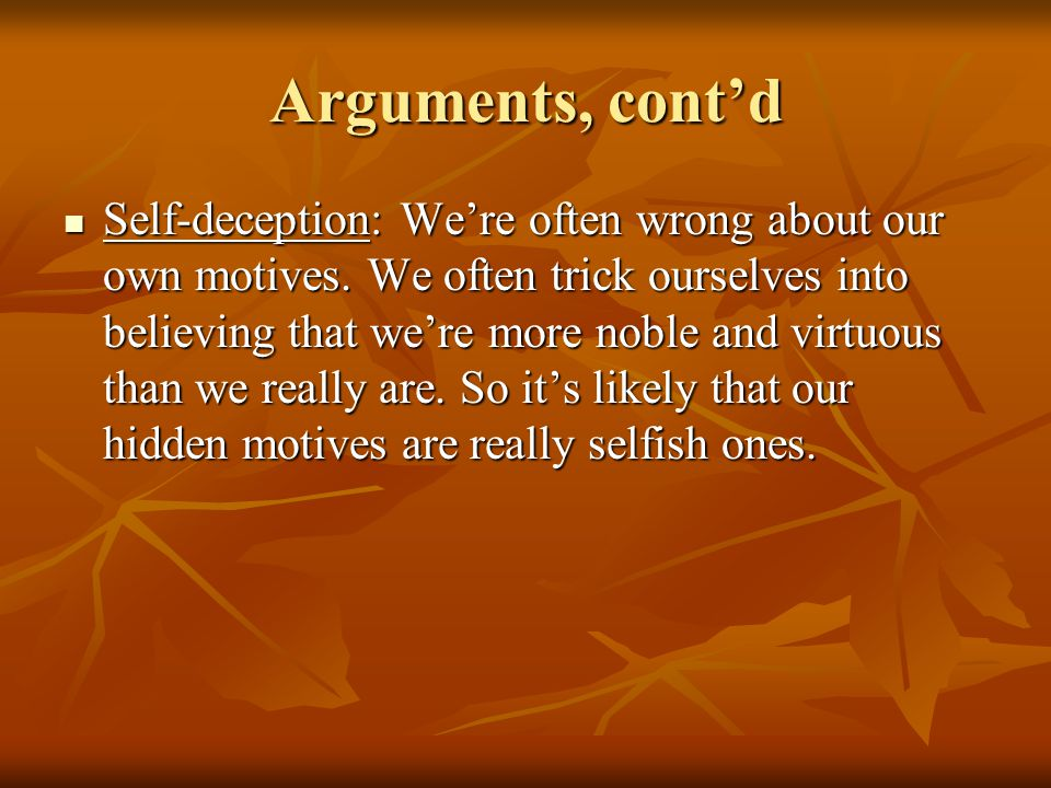Arguments, cont'd Self-deception: We're often wrong about our own motives.