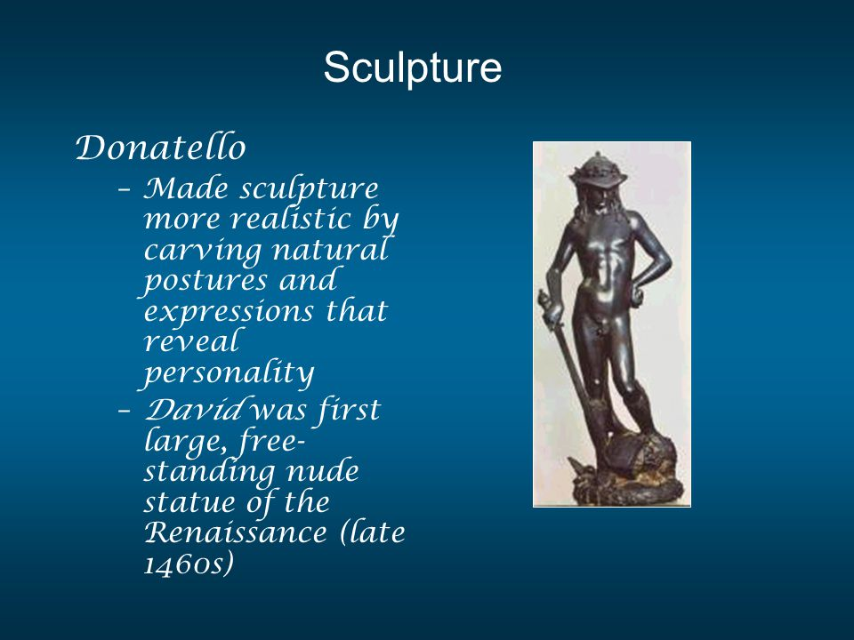 Donatello –Made sculpture more realistic by carving natural postures and expressions that reveal personality –David was first large, free- standing nu