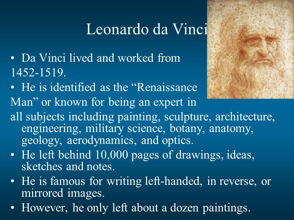 "Leonardo da Vinci Da Vinci lived and worked from 1452-1519. He is identified as the ""Renaissance Man"" or known for being an expert in all subjects inc"