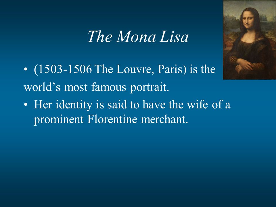 The Mona Lisa (1503-1506 The Louvre, Paris) is the world's most famous portrait. Her identity is said to have the wife of a prominent Florentine merch