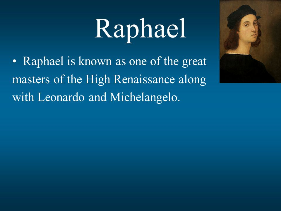 Raphael Raphael is known as one of the great masters of the High Renaissance along with Leonardo and Michelangelo.
