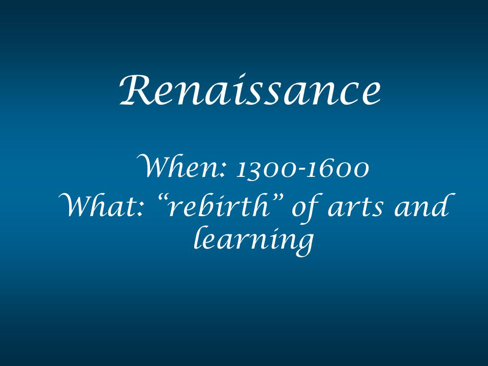 "When: 1300-1600 What: ""rebirth"" of arts and learning"