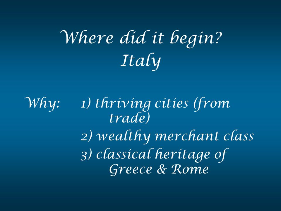 Where did it begin? Italy Why: 1) thriving cities (from trade) 2) wealthy merchant class 3) classical heritage of Greece & Rome