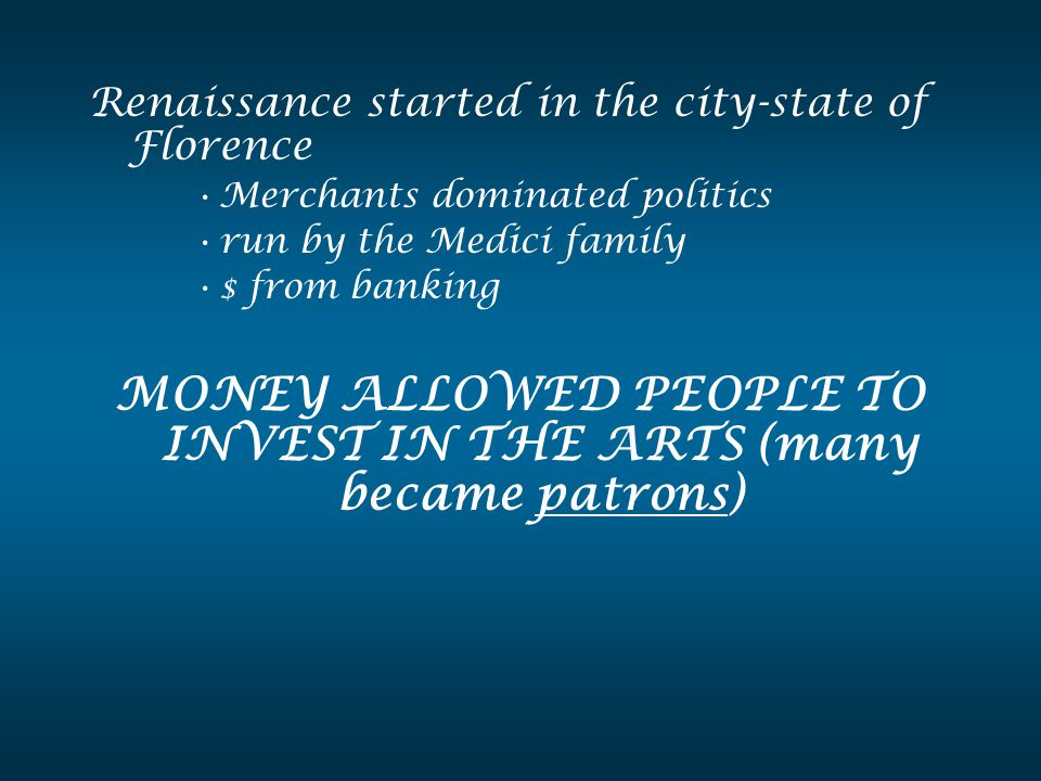Renaissance started in the city-state of Florence Merchants dominated politics run by the Medici family $ from banking MONEY ALLOWED PEOPLE TO INVEST