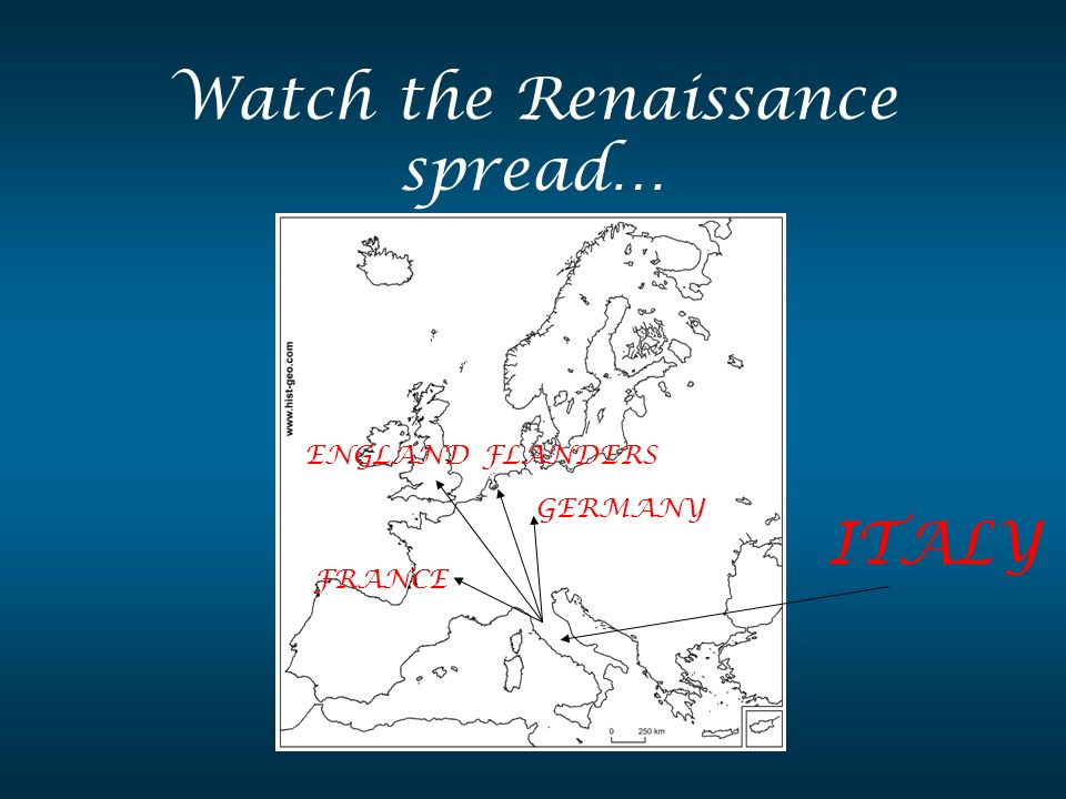 Watch the Renaissance spread… ITALY FRANCE ENGLAND GERMANY FLANDERS