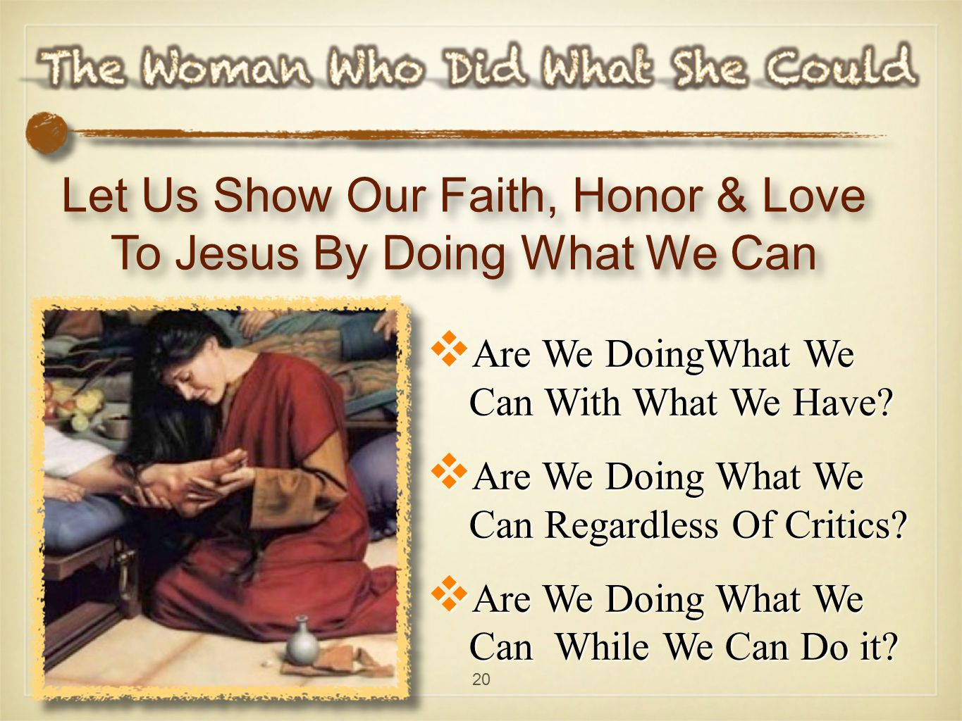 20 Let Us Show Our Faith, Honor & Love To Jesus By Doing What We Can  Are We DoingWhat We Can With What We Have.
