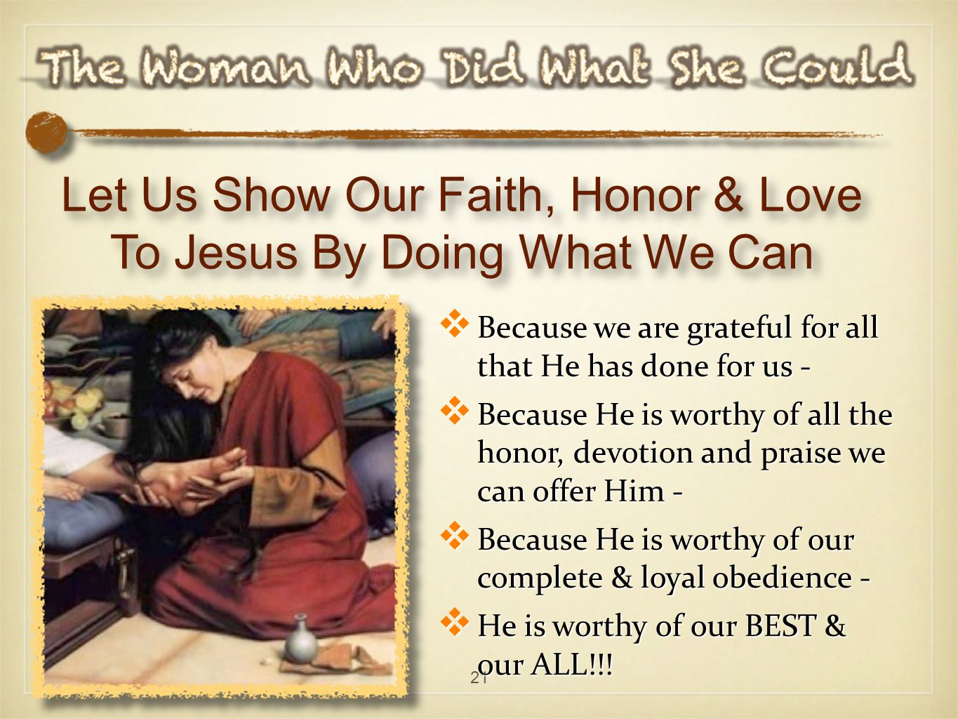 21 Let Us Show Our Faith, Honor & Love To Jesus By Doing What We Can  Because we are grateful for all that He has done for us -  Because He is worthy of all the honor, devotion and praise we can offer Him -  Because He is worthy of our complete & loyal obedience -  He is worthy of our BEST & our ALL!!!