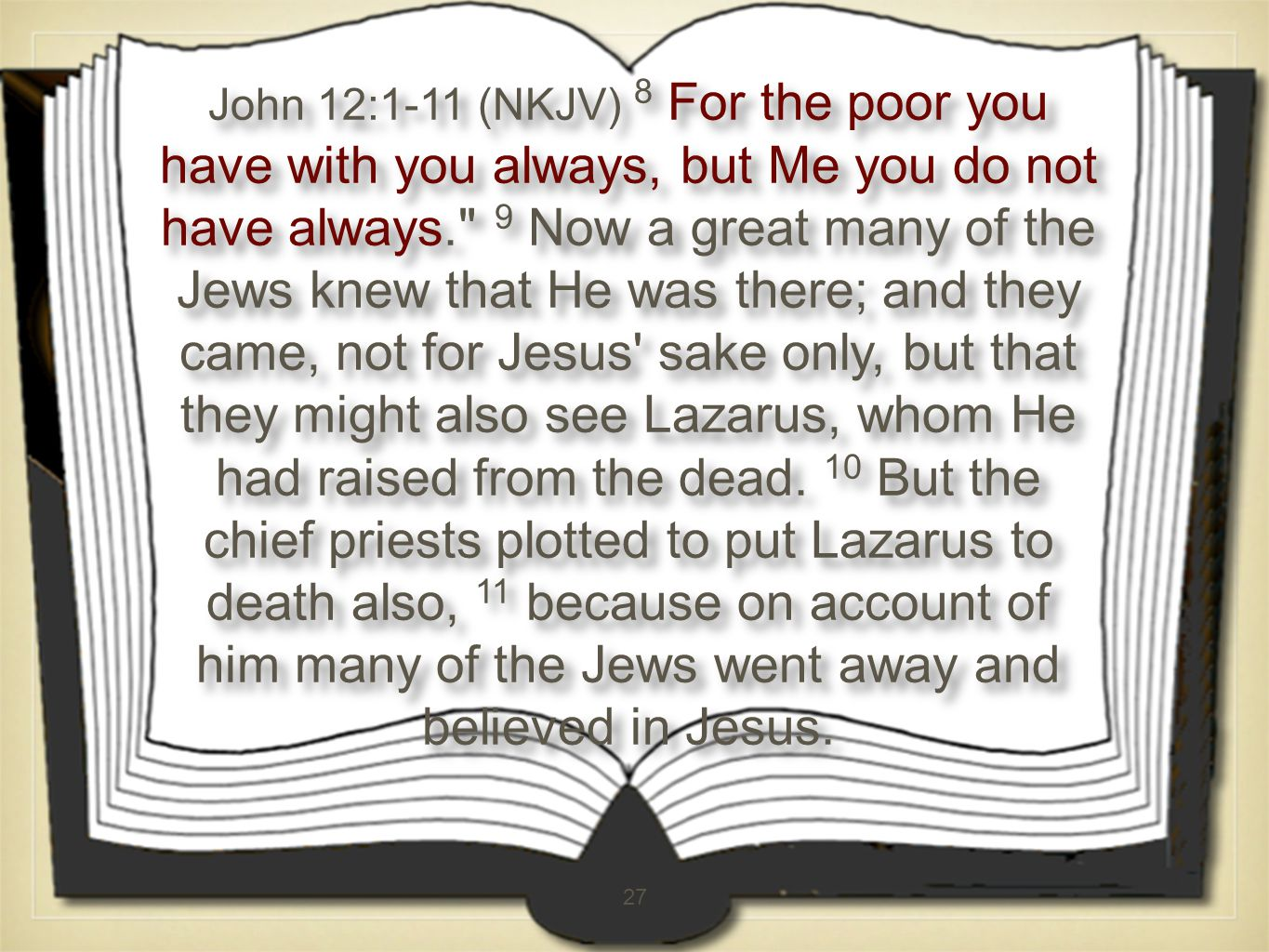27 John 12:1-11 (NKJV) 8 For the poor you have with you always, but Me you do not have always. 9 Now a great many of the Jews knew that He was there; and they came, not for Jesus sake only, but that they might also see Lazarus, whom He had raised from the dead.