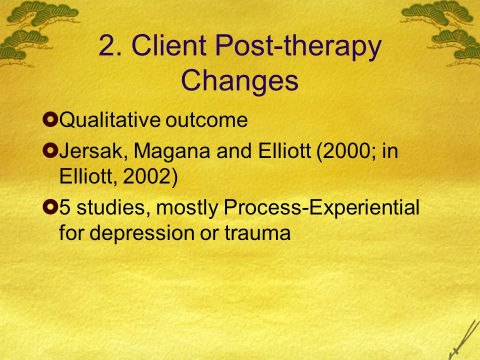 2. Client Post-therapy Changes  Qualitative outcome  Jersak, Magana and Elliott (2000; in Elliott, 2002)  5 studies, mostly Process-Experiential fo