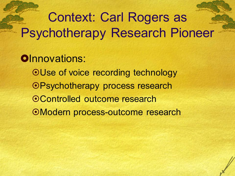 Context: Carl Rogers as Psychotherapy Research Pioneer  Innovations:  Use of voice recording technology  Psychotherapy process research  Controlled outcome research  Modern process-outcome research