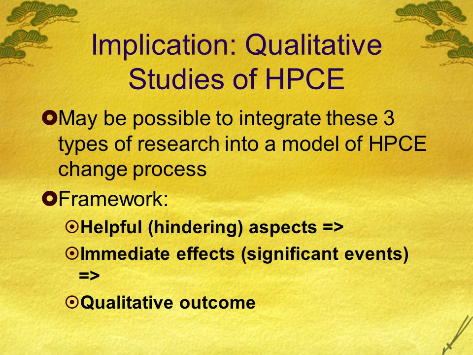 Implication: Qualitative Studies of HPCE  May be possible to integrate these 3 types of research into a model of HPCE change process  Framework:  Helpful (hindering) aspects =>  Immediate effects (significant events) =>  Qualitative outcome
