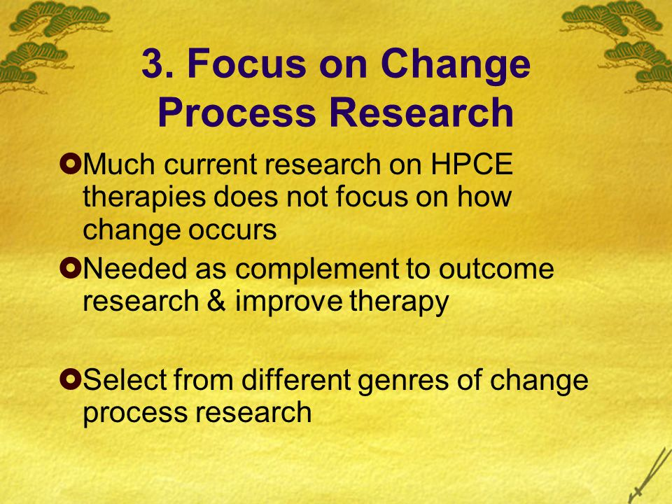 3. Focus on Change Process Research  Much current research on HPCE therapies does not focus on how change occurs  Needed as complement to outcome re