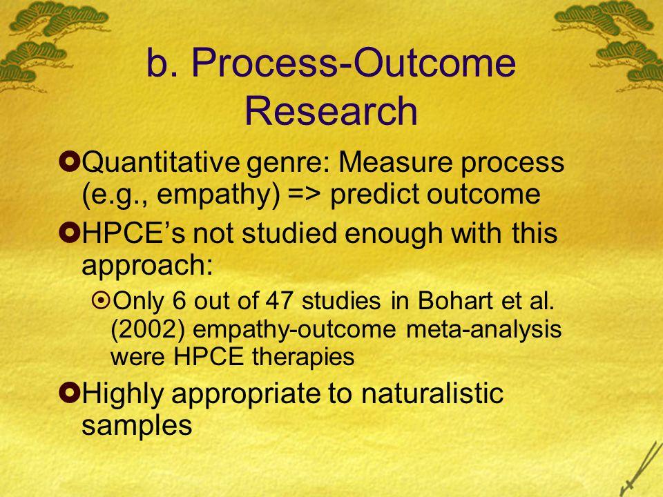 b. Process-Outcome Research  Quantitative genre: Measure process (e.g., empathy) => predict outcome  HPCE's not studied enough with this approach: 