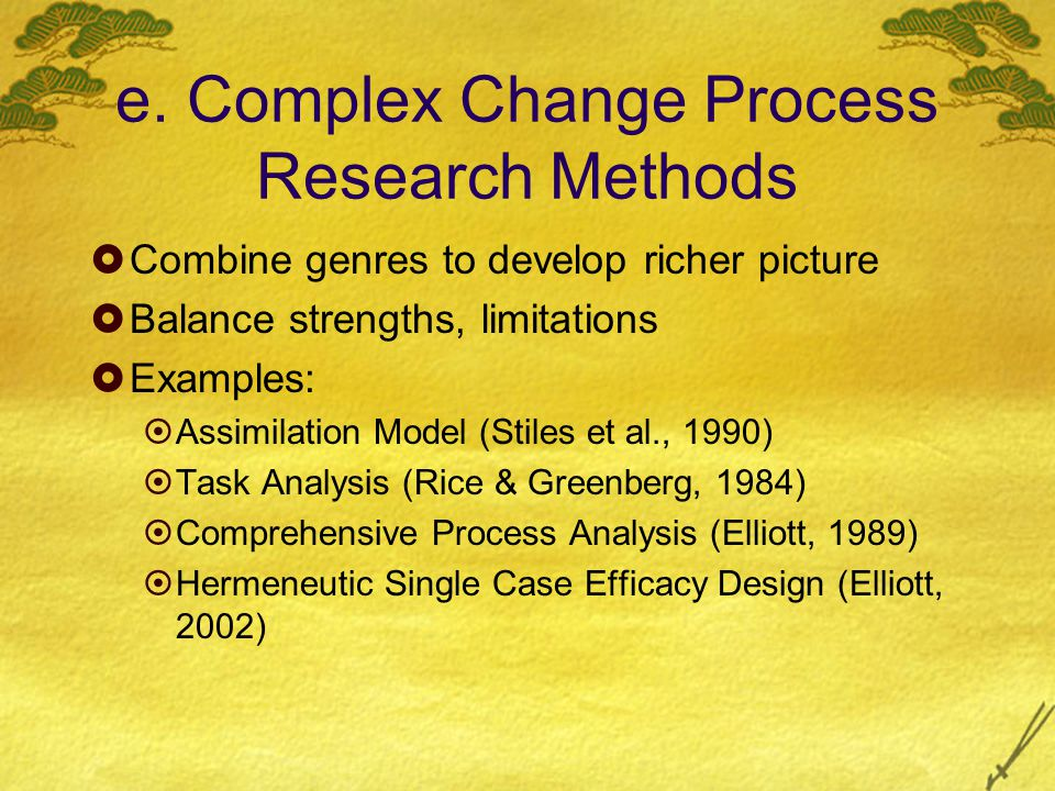 e. Complex Change Process Research Methods  Combine genres to develop richer picture  Balance strengths, limitations  Examples:  Assimilation Mode
