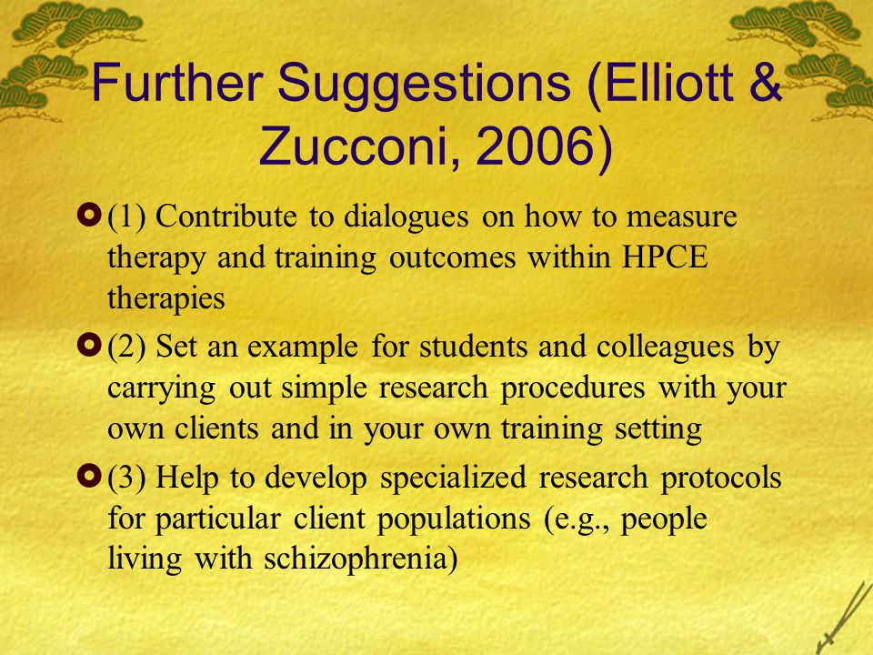 Further Suggestions (Elliott & Zucconi, 2006)  (1) Contribute to dialogues on how to measure therapy and training outcomes within HPCE therapies  (2) Set an example for students and colleagues by carrying out simple research procedures with your own clients and in your own training setting  (3) Help to develop specialized research protocols for particular client populations (e.g., people living with schizophrenia)