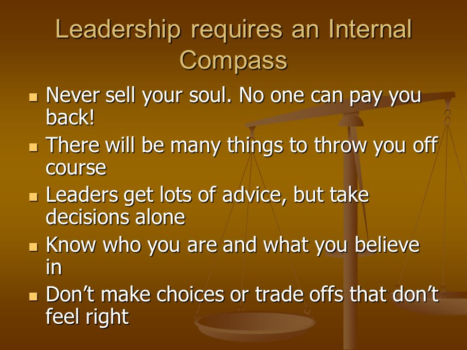 Leadership requires an Internal Compass Never sell your soul.