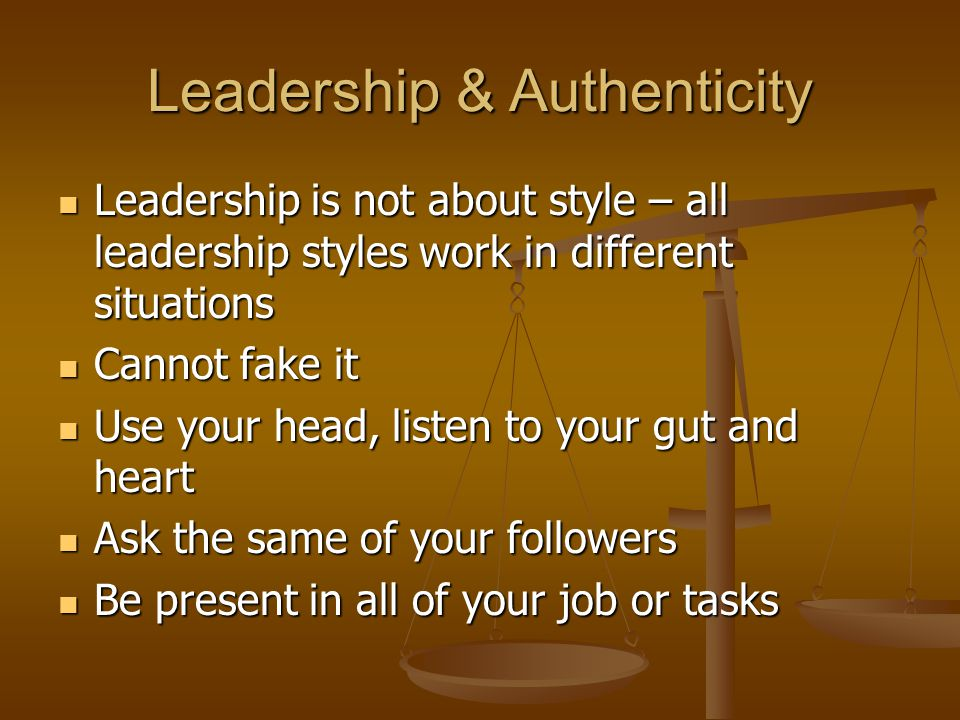 Leadership & Authenticity Leadership is not about style – all leadership styles work in different situations Leadership is not about style – all leadership styles work in different situations Cannot fake it Cannot fake it Use your head, listen to your gut and heart Use your head, listen to your gut and heart Ask the same of your followers Ask the same of your followers Be present in all of your job or tasks Be present in all of your job or tasks