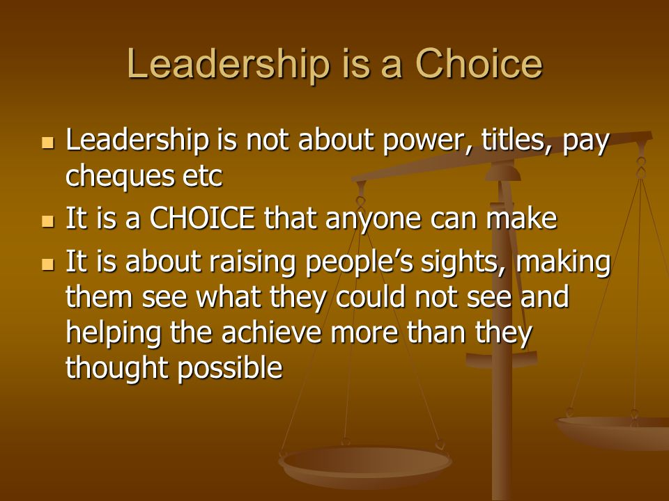 Leadership is a Choice Leadership is not about power, titles, pay cheques etc Leadership is not about power, titles, pay cheques etc It is a CHOICE that anyone can make It is a CHOICE that anyone can make It is about raising people's sights, making them see what they could not see and helping the achieve more than they thought possible It is about raising people's sights, making them see what they could not see and helping the achieve more than they thought possible