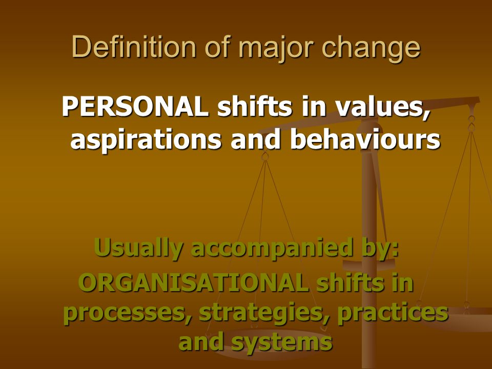 Definition of major change PERSONAL shifts in values, aspirations and behaviours Usually accompanied by: ORGANISATIONAL shifts in processes, strategies, practices and systems