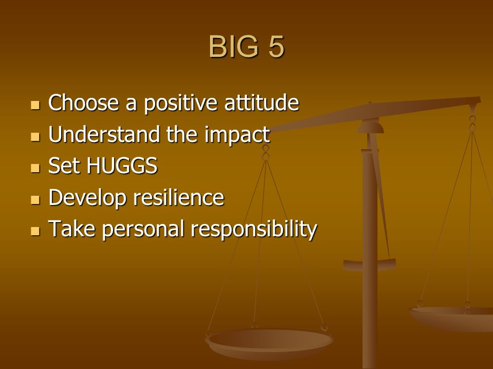 BIG 5 Choose a positive attitude Choose a positive attitude Understand the impact Understand the impact Set HUGGS Set HUGGS Develop resilience Develop resilience Take personal responsibility Take personal responsibility
