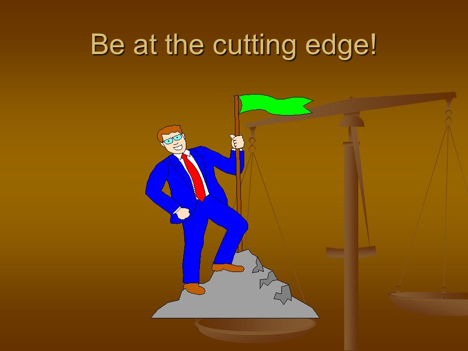 Be at the cutting edge!