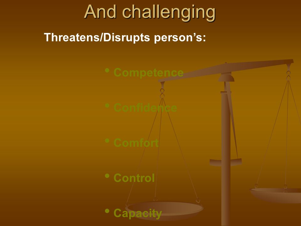 And challenging Threatens/Disrupts person's: Competence Confidence Comfort Control Capacity