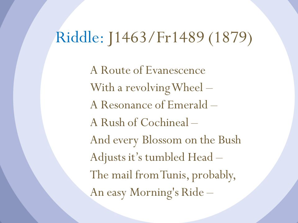 Riddle: J1463/Fr1489 (1879) A Route of Evanescence With a revolving Wheel – A Resonance of Emerald – A Rush of Cochineal – And every Blossom on the Bush Adjusts it's tumbled Head – The mail from Tunis, probably, An easy Morning s Ride –